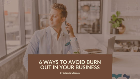 6 Ways to Avoid Burn Out In Your Business